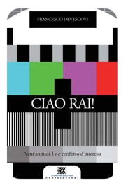 Ciao Rai! - Vent'anni di Tv e conflitto d'interessi ebook by Francesco Devescovi