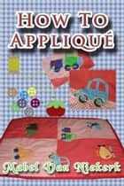 How to appliqué ebook by Mabel Van Niekerk