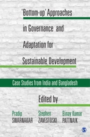 'Bottom-up' Approaches in Governance and Adaptation for Sustainable Development - Case Studies from India and Bangladesh ebook by Professor Pradip Swarnakar, Stephen Zavestoski, Professor Binay Kumar Pattnaik