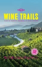 Wine Trails - 52 Perfect Weekends in Wine Country ebook by Lonely Planet Food