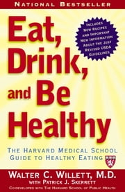 Eat, Drink, and Be Healthy - The Harvard Medical School Guide to Healthy Eating ebook by P.J. Skerrett,M.D. Walter Willett, M.D.