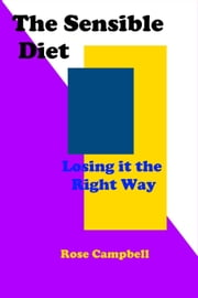 The Sensible Diet: Losing it the Right Way - Health Guides ebook by Rose Campbell