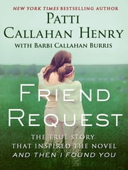 Friend Request - The True Story that Inspired the Novel And Then I Found You ebook by Patti Callahan Henry