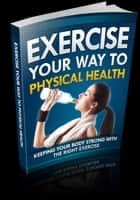 Exercise Your Way to Physical Health ebook by Web Warrior