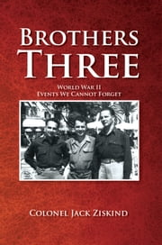 Brothers Three - World War II Events We Cannot Forget ebook by Colonel Jack Ziskind