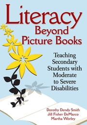 Literacy Beyond Picture Books - Teaching Secondary Students With Moderate to Severe Disabilities ebook by Dorothy D. (Dendy) Smith,Jill F. (Fisher) DeMarco,Martha S. Worley