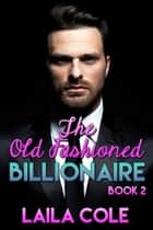 The Old Fashioned Billionaire - Book 2 - The Old Fashioned Billionaire, #2 ebook by Laila Cole