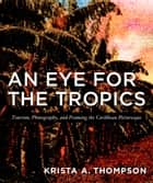 An Eye for the Tropics - Tourism, Photography, and Framing the Caribbean Picturesque ebook by Krista A. Thompson, Nicholas Thomas
