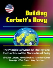Building Corbett's Navy: The Principles of Maritime Strategy and the Functions of the Navy in Naval Policy, Sir Julian Corbett, Admiral Mahan, Stansfield Turner, Leverage of Sea Power, Navy Functions ebook by Progressive Management