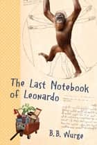The Last Notebook of Leonardo ebook by B.B. Wurge