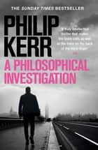 A Philosophical Investigation - A brain-bending serial killer thriller from the creator of the bestselling Bernie Gunther books ebook by Philip Kerr