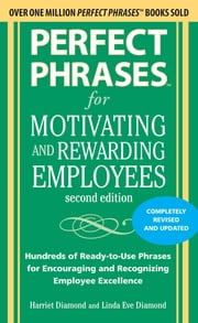 Perfect Phrases for Motivating and Rewarding Employees, Second Edition : Hundreds of Ready-to-Use Phrases for Encouraging and Recognizing Employee Excellence: Hundreds of Ready-to-Use Phrases for Encouraging and Recognizing Employee Excellence - Hundreds of Ready-to-Use Phrases for Encouraging and Recognizing Employee Excellence ebook by Harriet Diamond,Linda Eve Diamond