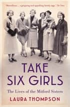 Take Six Girls - The Lives of the Mitford Sisters ebook by Laura Thompson