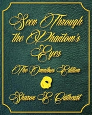 Seen Through the Phantom's Eyes: The Omnibus Edition ebook by Sharon E. Cathcart