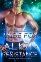 Alien Resistance - Captured by Aliens, #5 ebook by Jaide Fox