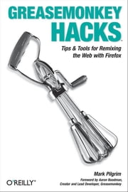 Greasemonkey Hacks - Tips & Tools for Remixing the Web with Firefox ebook by Mark Pilgrim