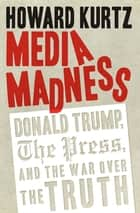 Media Madness - Donald Trump, the Press, and the War over the Truth ebook by Howard Kurtz