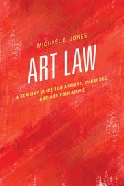 Art Law - A Concise Guide for Artists, Curators, and Art Educators ebook by Jones