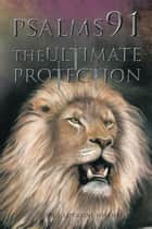 Psalms 91 - The Ultimate Protection ebook by Dr. J. Lorraine Willies