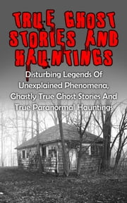 True Ghost Stories And Hauntings: Disturbing Legends Of Unexplained Phenomena, Ghastly True Ghost Stories And True Paranormal Hauntings - True Ghost Stories ebook by Travis S. Kennedy