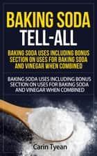 Baking Soda Tell-All: Baking Soda Uses including Bonus Section on Uses for Baking Soda and Vinegar When Combined. - Discover the many Benefits of Baking Soda! From Cleaning, to Odors, to Hygiene, Health and Beauty ebook by Carin Tyean