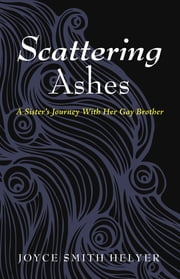 Scattering Ashes - A Sister's Journey With Her Gay Brother ebook by Joyce Smith Helyer