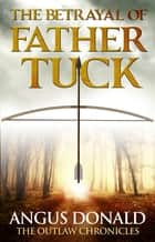 The Betrayal of Father Tuck ebook by Angus Donald