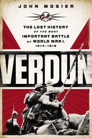 Verdun - The Lost History of the Most Important Battle of World War I ebook by John Mosier