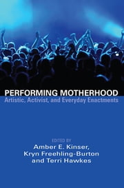 Performing Motherhood - Artistic, Activist, and Everyday Enactments ebook by Amber E. Kinser, Kryn Freehling-Burton, Terri Hawkes
