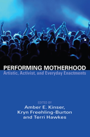 Performing Motherhood - Artistic, Activist, and Everyday Enactments ebook by