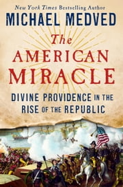 The American Miracle - Divine Providence in the Rise of the Republic ebook by Michael Medved