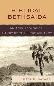 Biblical Bethsaida - A Study of the First Century CE in the Galilee ebook by Carl E. Savage