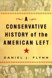 A Conservative History of the American Left ebook by Daniel J. Flynn