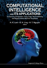 Computational Intelligence and Its Applications - Evolutionary Computation, Fuzzy Logic, Neural Network and Support Vector Machine Techniques ebook by H K Lam,Steve S H Ling,Hung T Nguyen