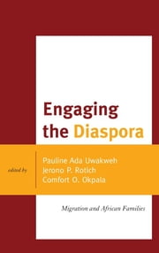 Engaging the Diaspora - Migration and African Families ebook by Pauline Ada Uwakweh,Jerono P. Rotich,Comfort O. Okpala,Ifeyinwa Mbakogu,Amon Okpala,Khadidja Arfi,Michael Kremer,Iheanyichukwu N. Osondu,Amy Duffuor,Shirley Mthethwa-Sommers,Joya Uraizee
