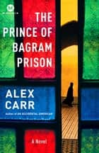 The Prince of Bagram Prison - A Novel eBook by Alex Carr