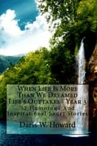 When Life Is More Than We Dreamed (Life's Outtakes - Year 3) 52 Humorous and Inspirational Short Stories ebook by Daris Howard