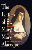 The Letters of St. Margaret Mary Alacoque - Apostle of the Sacred Heart ebook by Margaret Mary Alacoque