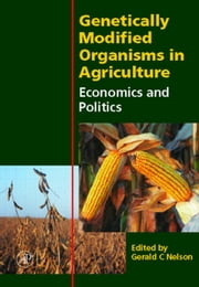 Genetically Modified Organisms in Agriculture: Economics and Politics ebook by Nelson, Gerald C.