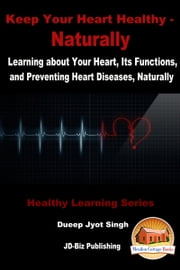 Keep Your Heart Healthy: Naturally - Learning about Your Heart, Its Functions, and Preventing Heart Diseases, Naturally ebook by Dueep Jyot Singh
