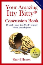 Your Amazing Itty Bitty Concussion Book - 15 Vital Things You Should Know About Traumatic Brain Injuries (TBI) ebook by Sheryl Hensel