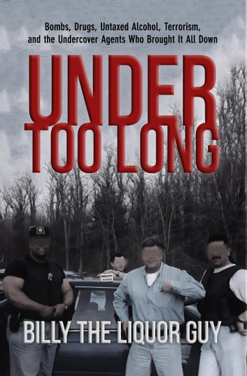 Under Too Long - Bombs, Drugs, Untaxed Alcohol, Terrorism, and the Undercover Agents Who Brought It All Down ebook by Billy The Liquor Guy