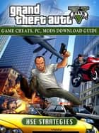 Grand Theft Auto Five Game Cheats, PC, Mods Download Guide ebook by HSE Strategies