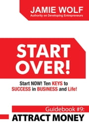 START OVER! Start NOW! Ten KEYS to SUCCESS in BUSINESS and Life! - Guidebook # 9: ATTRACT MONEY ebook by Jamie Wolf