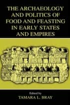 The Archaeology and Politics of Food and Feasting in Early States and Empires ebook by
