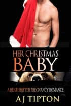 Her Christmas Baby: A Bear Shifter Pregnancy Romance - Bearing the Billionaire's Baby, #4 ebook by AJ Tipton