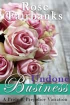Undone Business - A Pride and Prejudice Variation ebook by Rose Fairbanks