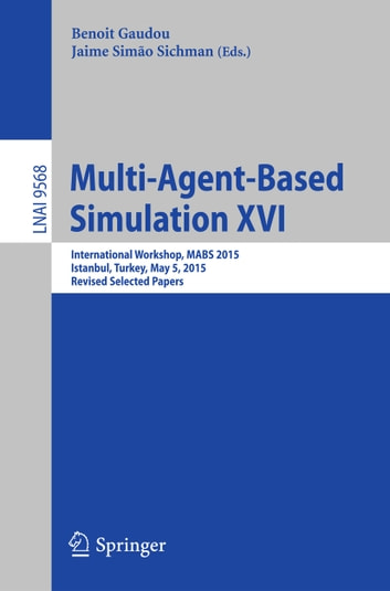 Multi-Agent Based Simulation XVI - International Workshop, MABS 2015, Istanbul, Turkey, May 5, 2015, Revised Selected Papers ebook by