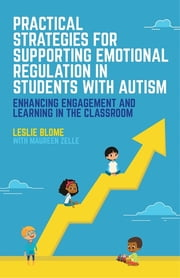 Practical Strategies for Supporting Emotional Regulation in Students with Autism - Enhancing Engagement and Learning in the Classroom ebook by Leslie Blome, Maureen Zelle