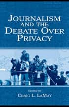 Journalism and the Debate Over Privacy ebook by Craig LaMay